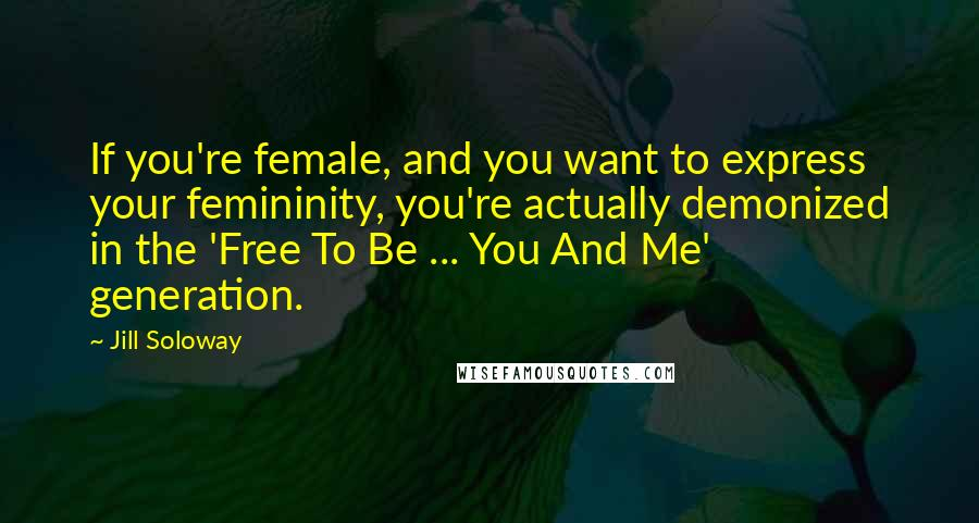 Jill Soloway quotes: If you're female, and you want to express your femininity, you're actually demonized in the 'Free To Be ... You And Me' generation.