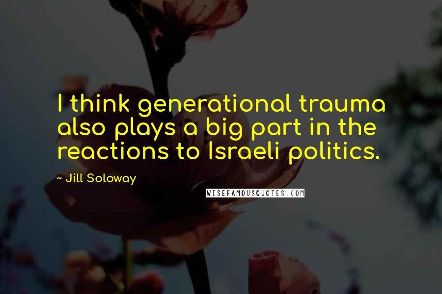 Jill Soloway quotes: I think generational trauma also plays a big part in the reactions to Israeli politics.