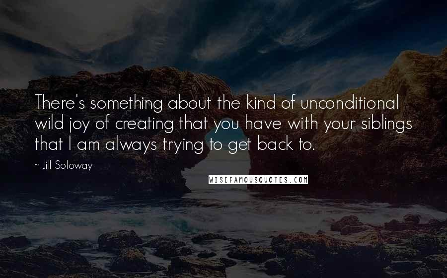 Jill Soloway quotes: There's something about the kind of unconditional wild joy of creating that you have with your siblings that I am always trying to get back to.