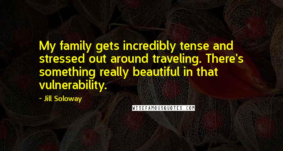 Jill Soloway quotes: My family gets incredibly tense and stressed out around traveling. There's something really beautiful in that vulnerability.
