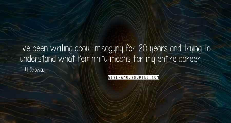 Jill Soloway quotes: I've been writing about misogyny for 20 years and trying to understand what femininity means for my entire career.