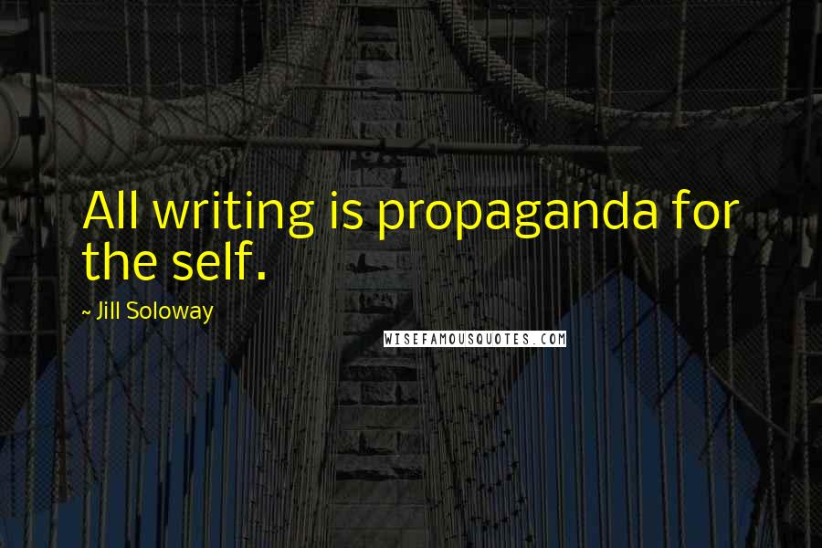 Jill Soloway quotes: All writing is propaganda for the self.