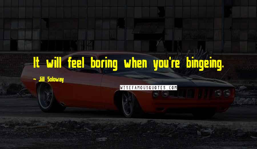 Jill Soloway quotes: It will feel boring when you're bingeing.