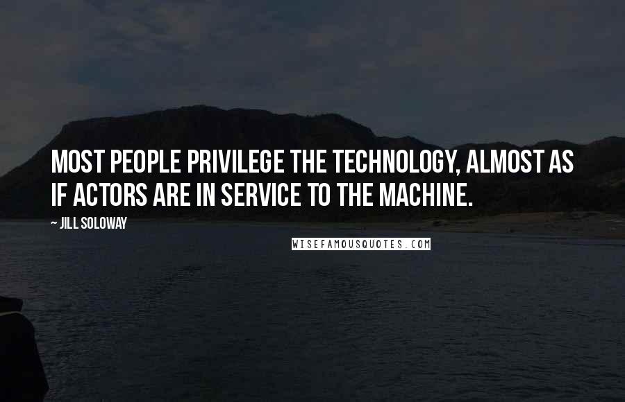 Jill Soloway quotes: Most people privilege the technology, almost as if actors are in service to the machine.