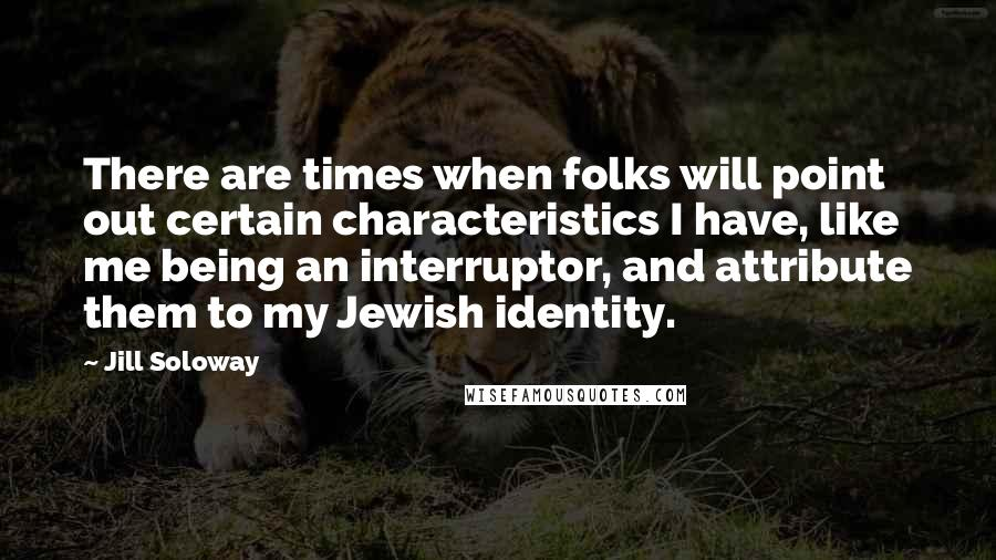 Jill Soloway quotes: There are times when folks will point out certain characteristics I have, like me being an interruptor, and attribute them to my Jewish identity.
