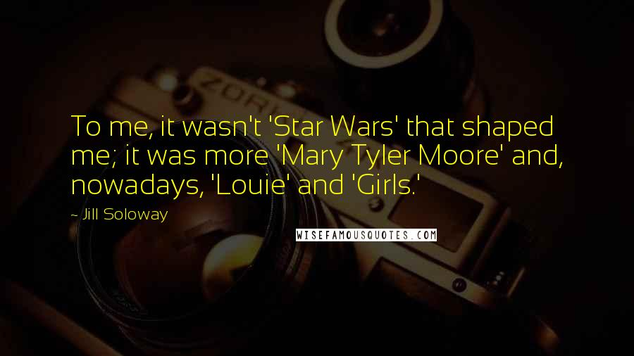 Jill Soloway quotes: To me, it wasn't 'Star Wars' that shaped me; it was more 'Mary Tyler Moore' and, nowadays, 'Louie' and 'Girls.'