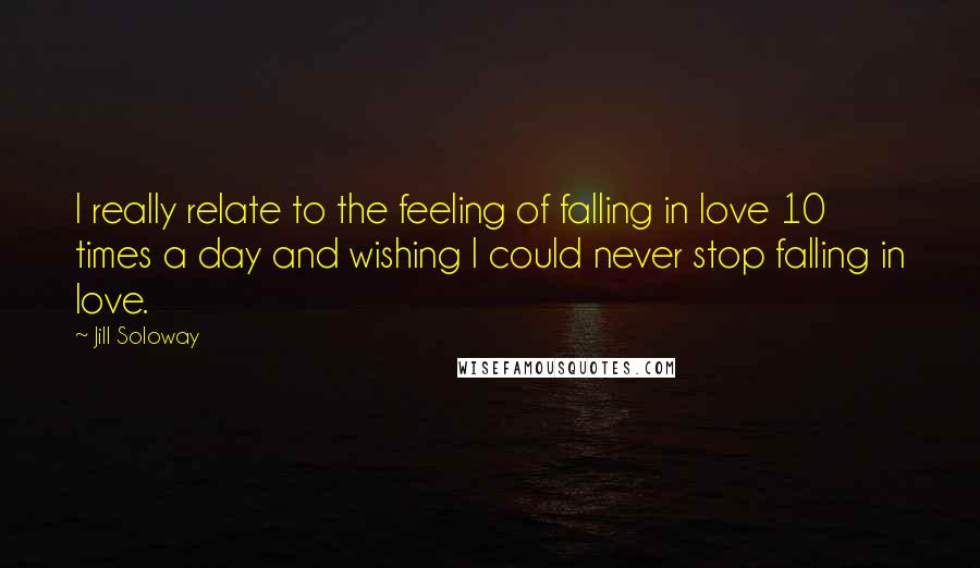 Jill Soloway quotes: I really relate to the feeling of falling in love 10 times a day and wishing I could never stop falling in love.