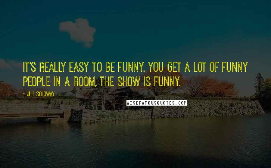Jill Soloway quotes: It's really easy to be funny. You get a lot of funny people in a room, the show is funny.