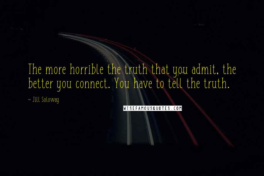 Jill Soloway quotes: The more horrible the truth that you admit, the better you connect. You have to tell the truth.