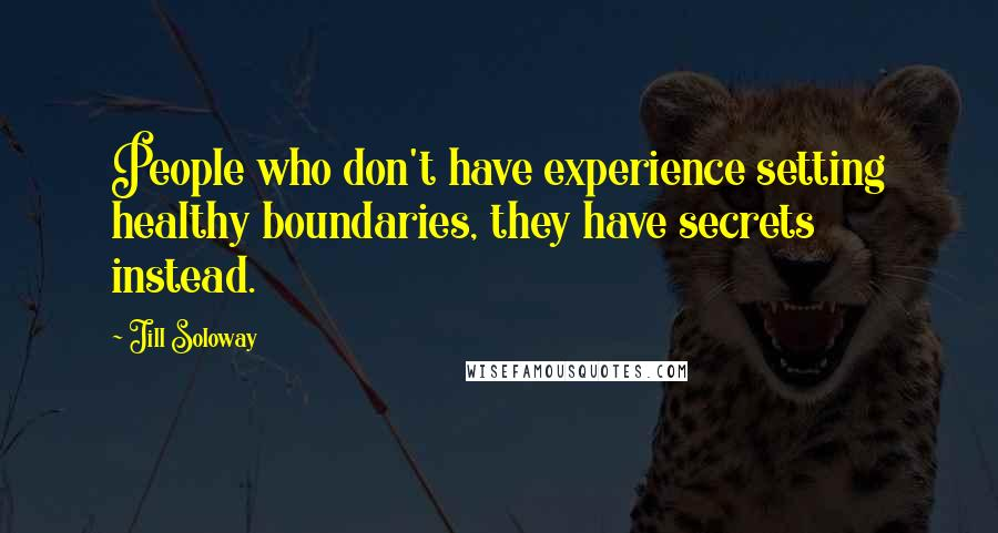 Jill Soloway quotes: People who don't have experience setting healthy boundaries, they have secrets instead.