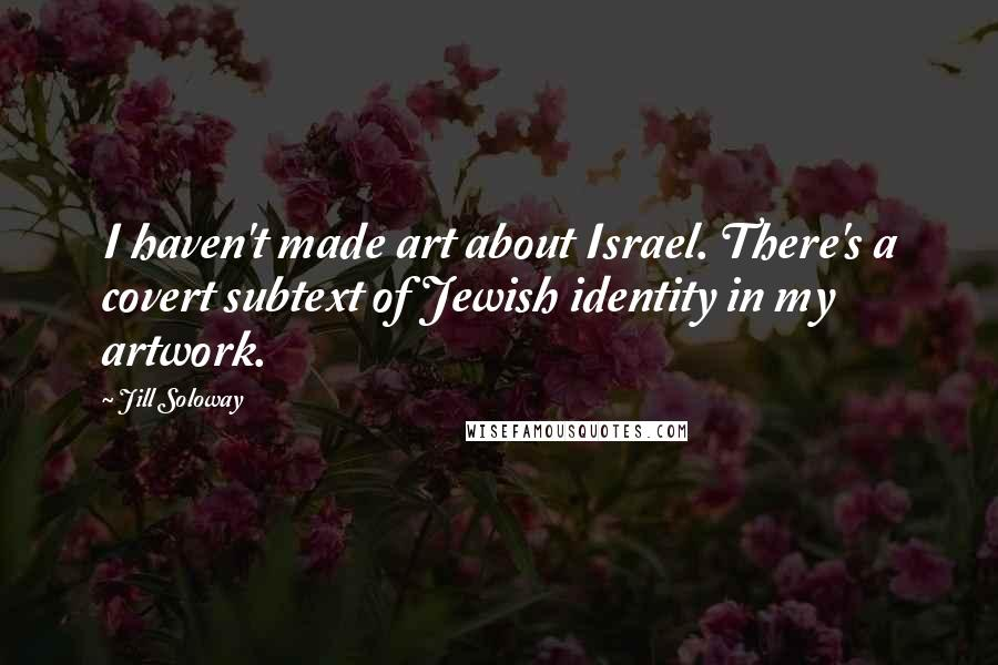 Jill Soloway quotes: I haven't made art about Israel. There's a covert subtext of Jewish identity in my artwork.