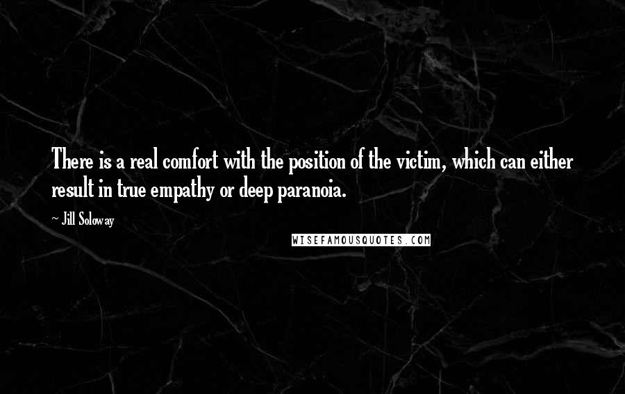 Jill Soloway quotes: There is a real comfort with the position of the victim, which can either result in true empathy or deep paranoia.