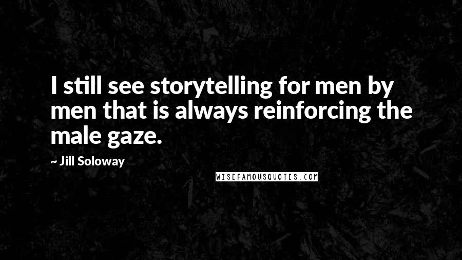 Jill Soloway quotes: I still see storytelling for men by men that is always reinforcing the male gaze.