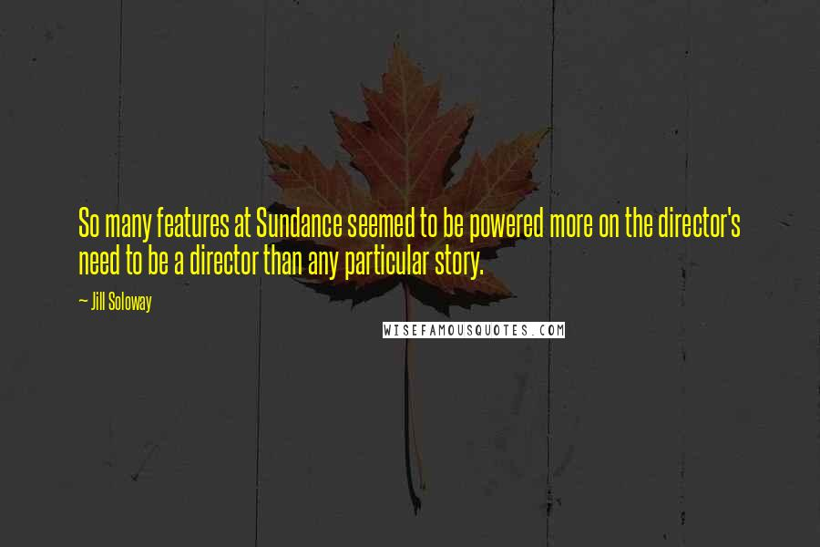 Jill Soloway quotes: So many features at Sundance seemed to be powered more on the director's need to be a director than any particular story.