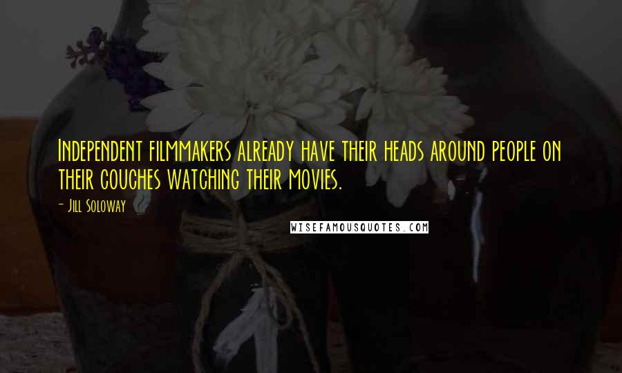Jill Soloway quotes: Independent filmmakers already have their heads around people on their couches watching their movies.