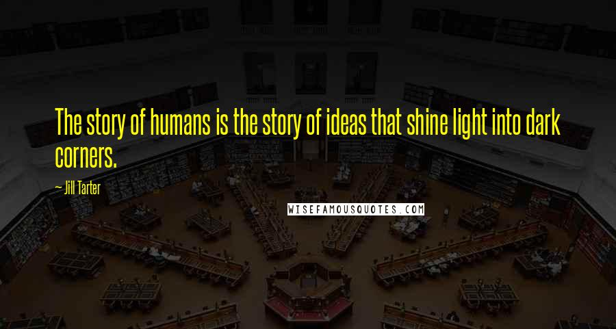 Jill Tarter quotes: The story of humans is the story of ideas that shine light into dark corners.