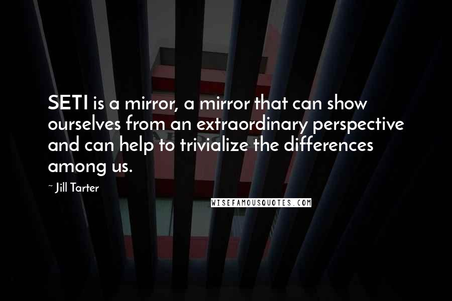 Jill Tarter quotes: SETI is a mirror, a mirror that can show ourselves from an extraordinary perspective and can help to trivialize the differences among us.