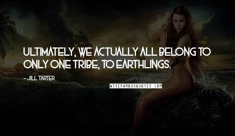 Jill Tarter quotes: Ultimately, we actually all belong to only one tribe, to Earthlings.