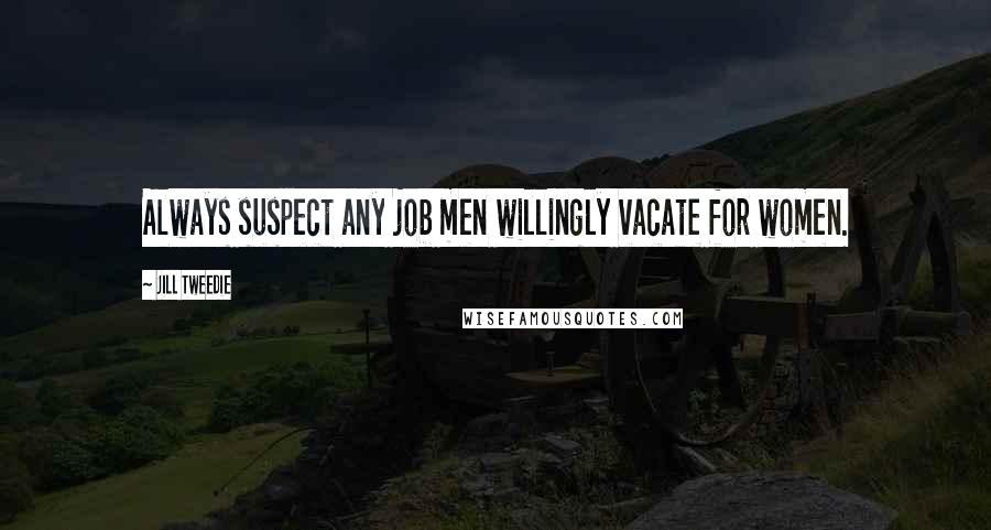Jill Tweedie quotes: Always suspect any job men willingly vacate for women.