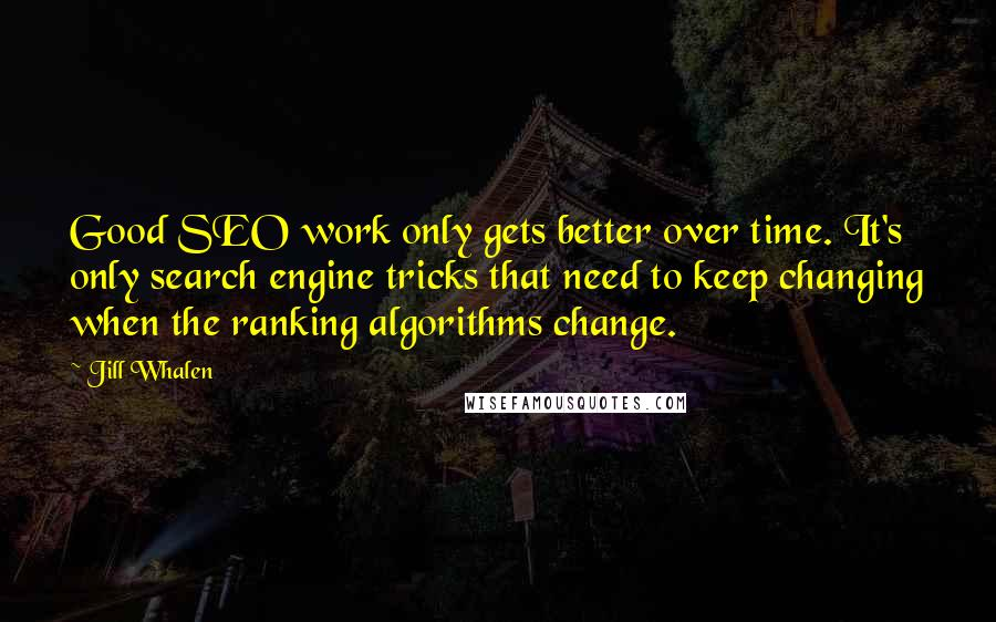Jill Whalen quotes: Good SEO work only gets better over time. It's only search engine tricks that need to keep changing when the ranking algorithms change.