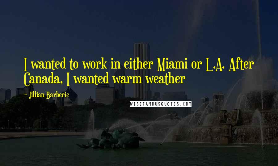 Jillian Barberie quotes: I wanted to work in either Miami or L.A. After Canada, I wanted warm weather