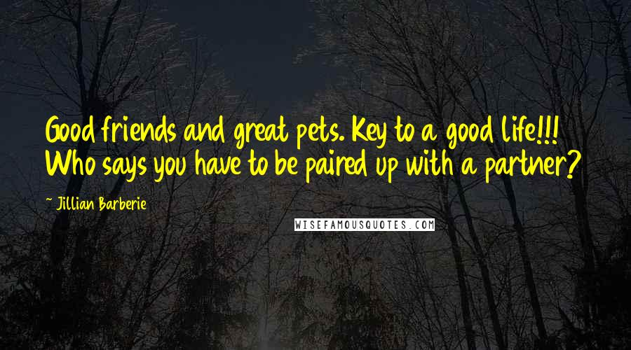 Jillian Barberie quotes: Good friends and great pets. Key to a good life!!! Who says you have to be paired up with a partner?