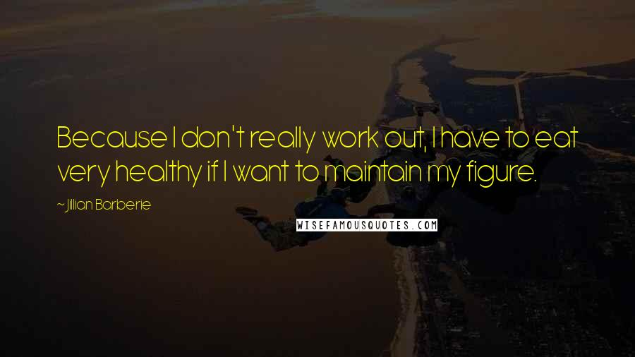 Jillian Barberie quotes: Because I don't really work out, I have to eat very healthy if I want to maintain my figure.