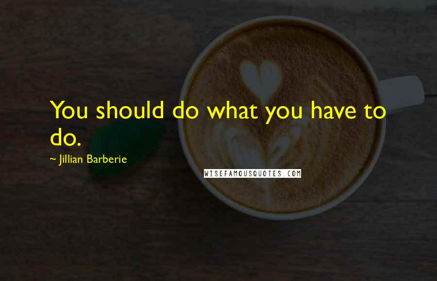 Jillian Barberie quotes: You should do what you have to do.