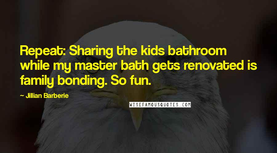 Jillian Barberie quotes: Repeat: Sharing the kids bathroom while my master bath gets renovated is family bonding. So fun.