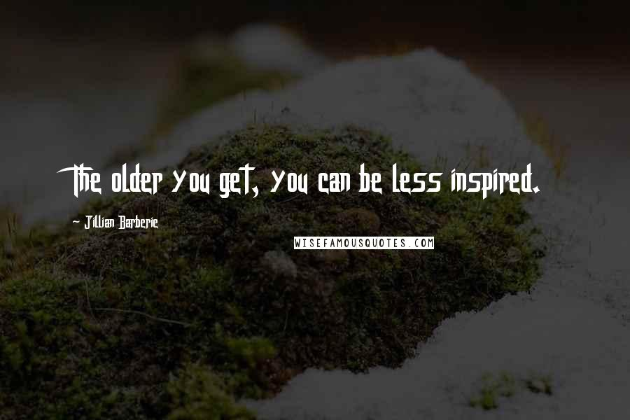 Jillian Barberie quotes: The older you get, you can be less inspired.