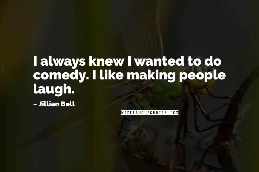 Jillian Bell quotes: I always knew I wanted to do comedy. I like making people laugh.