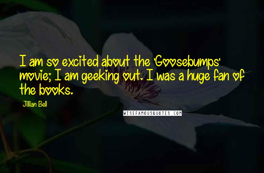 Jillian Bell quotes: I am so excited about the 'Goosebumps' movie; I am geeking out. I was a huge fan of the books.