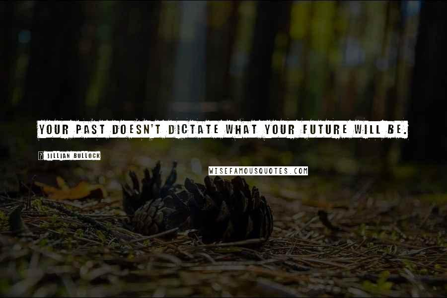 Jillian Bullock quotes: Your past doesn't dictate what your future will be.