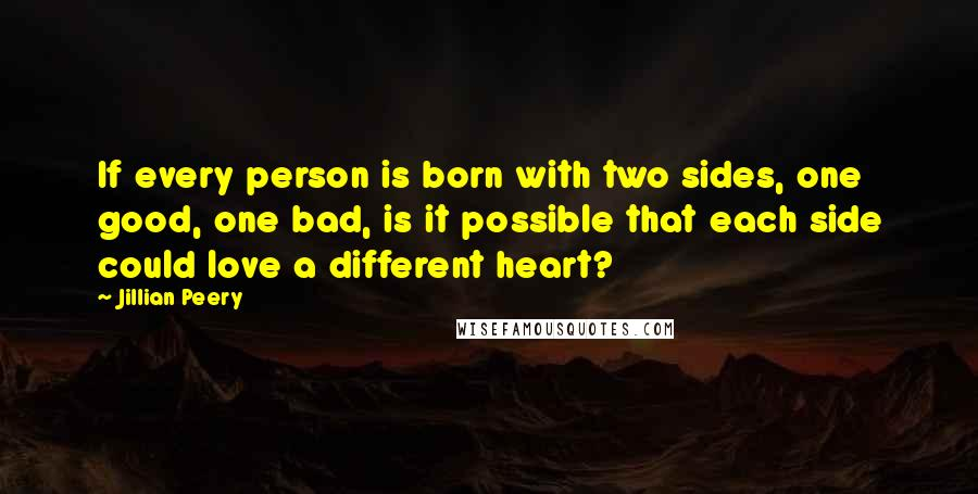 Jillian Peery quotes: If every person is born with two sides, one good, one bad, is it possible that each side could love a different heart?