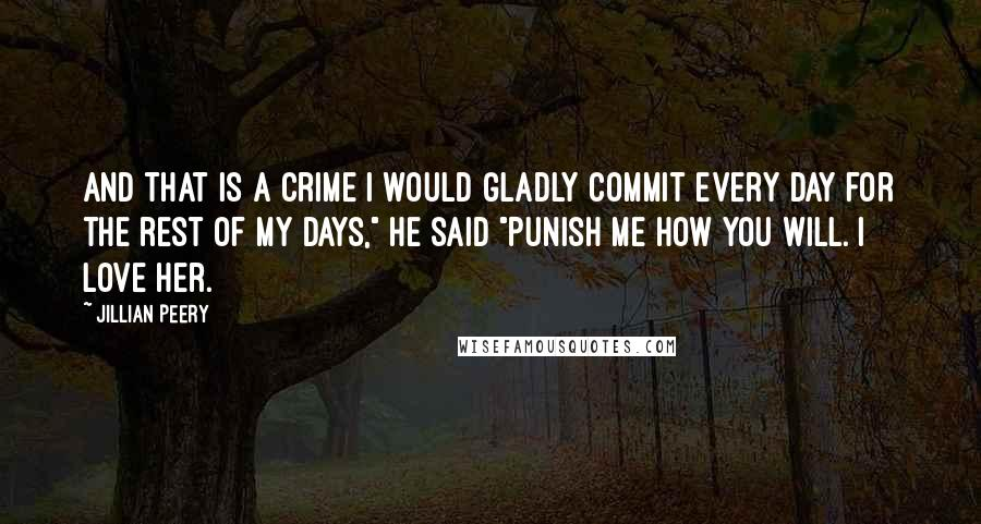 "Jillian Peery quotes: And that is a crime I would gladly commit every day for the rest of my days,"" he said ""Punish me how you will. I love her."