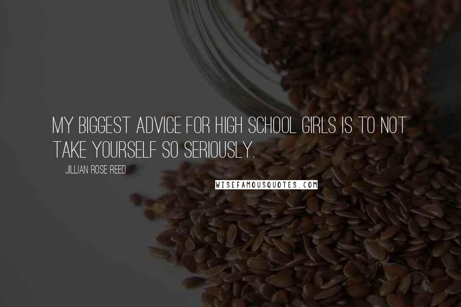 Jillian Rose Reed quotes: My biggest advice for high school girls is to not take yourself so seriously.