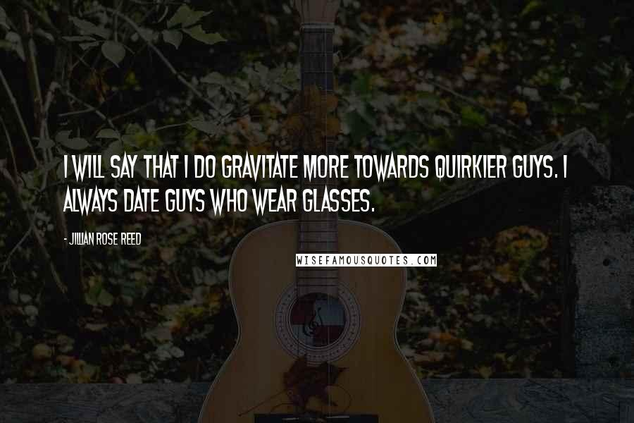 Jillian Rose Reed quotes: I will say that I do gravitate more towards quirkier guys. I always date guys who wear glasses.