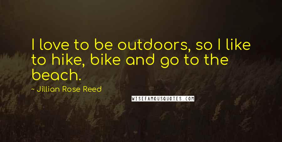 Jillian Rose Reed quotes: I love to be outdoors, so I like to hike, bike and go to the beach.