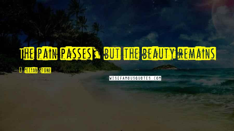 Jillian Stone quotes: The pain passes, but the beauty remains