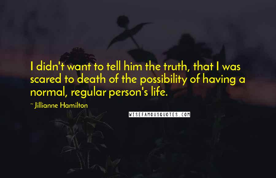 Jillianne Hamilton quotes: I didn't want to tell him the truth, that I was scared to death of the possibility of having a normal, regular person's life.