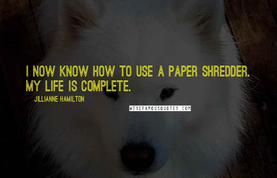 Jillianne Hamilton quotes: I now know how to use a paper shredder. My life is complete.