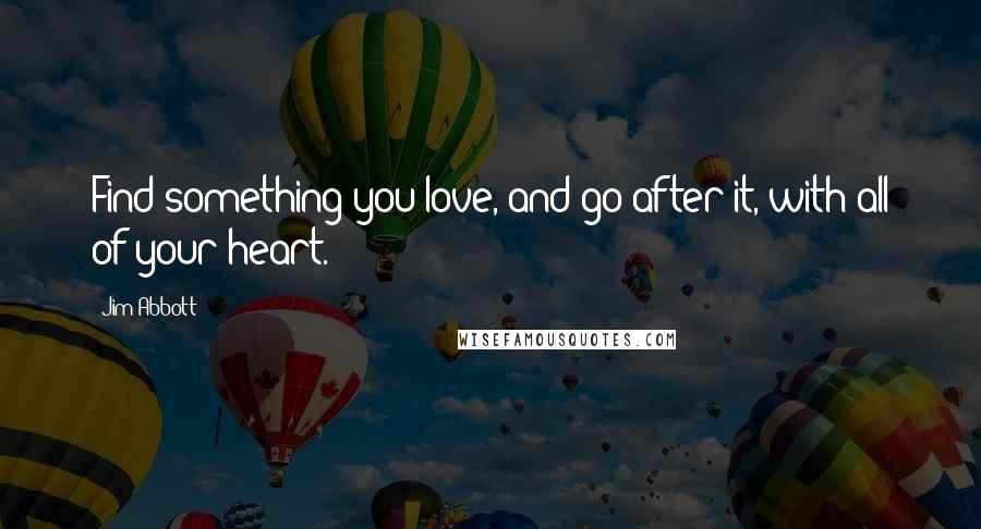Jim Abbott quotes: Find something you love, and go after it, with all of your heart.