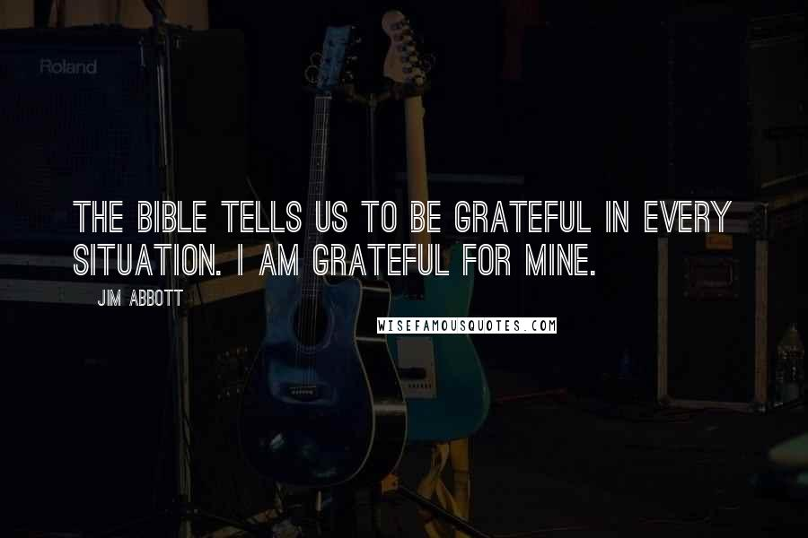 Jim Abbott quotes: The bible tells us to be grateful in every situation. I am grateful for mine.