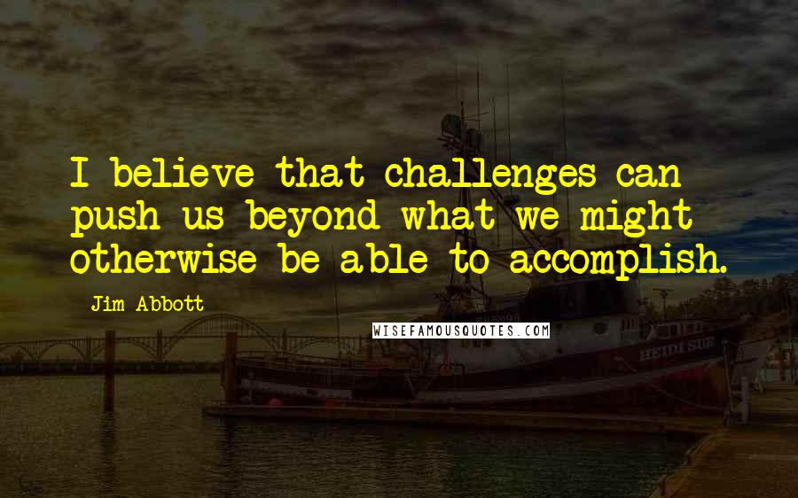 Jim Abbott quotes: I believe that challenges can push us beyond what we might otherwise be able to accomplish.