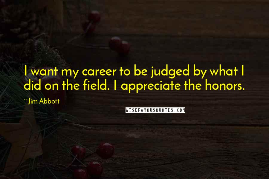 Jim Abbott quotes: I want my career to be judged by what I did on the field. I appreciate the honors.
