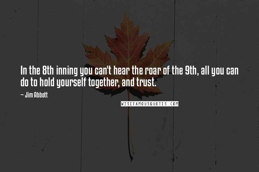 Jim Abbott quotes: In the 8th inning you can't hear the roar of the 9th, all you can do to hold yourself together, and trust.