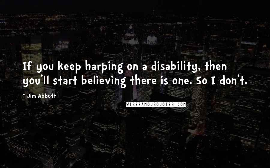 Jim Abbott quotes: If you keep harping on a disability, then you'll start believing there is one. So I don't.
