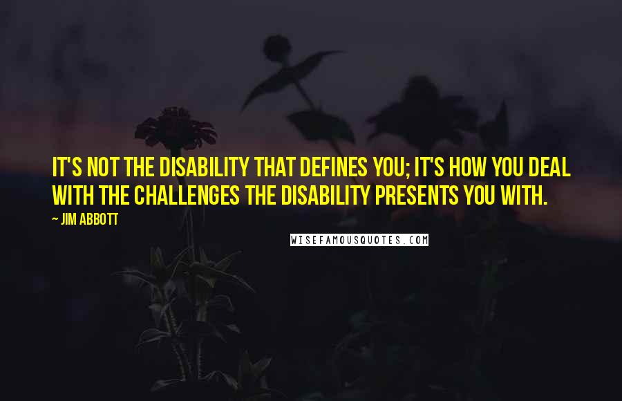 Jim Abbott quotes: It's not the disability that defines you; it's how you deal with the challenges the disability presents you with.