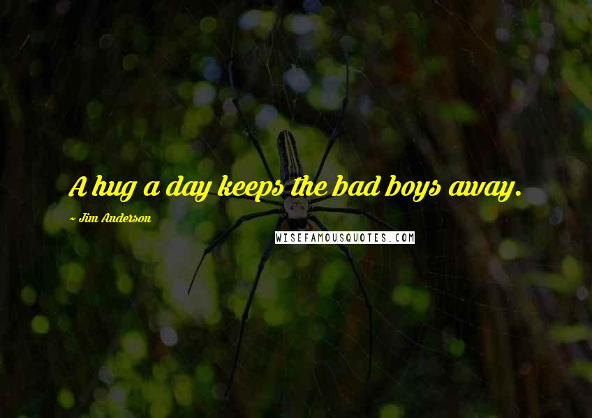 Jim Anderson quotes: A hug a day keeps the bad boys away.
