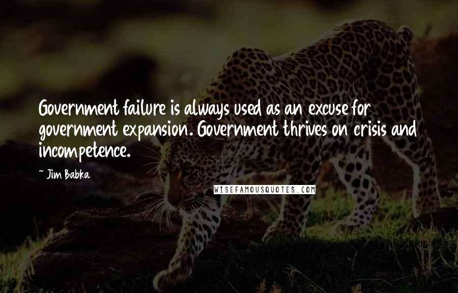 Jim Babka quotes: Government failure is always used as an excuse for government expansion. Government thrives on crisis and incompetence.